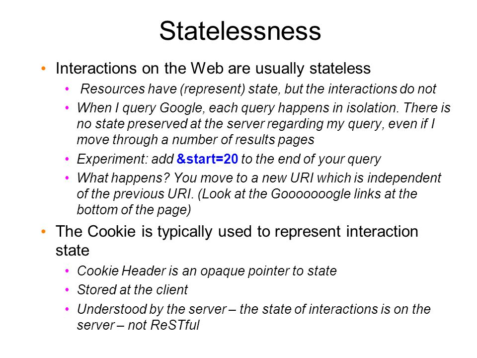 Statelessness Interactions on the Web are usually stateless Resources have (represent) state, but the interactions do not When I query Google, each query happens in isolation.