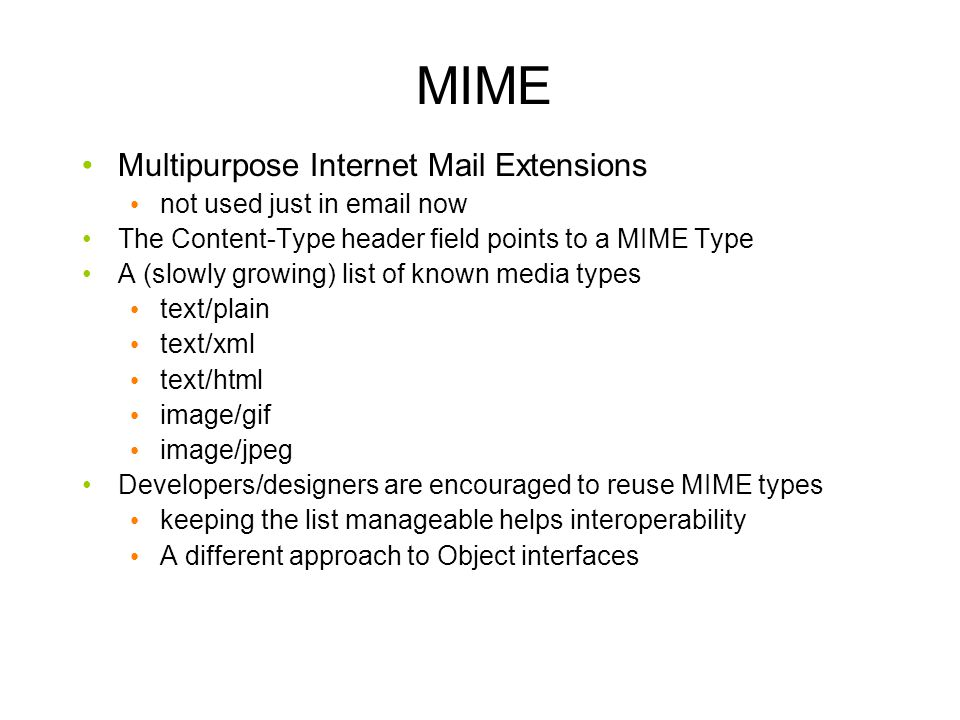MIME Multipurpose Internet Mail Extensions not used just in  now The Content-Type header field points to a MIME Type A (slowly growing) list of known media types text/plain text/xml text/html image/gif image/jpeg Developers/designers are encouraged to reuse MIME types keeping the list manageable helps interoperability A different approach to Object interfaces