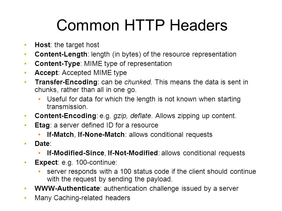 Common HTTP Headers Host: the target host Content-Length: length (in bytes) of the resource representation Content-Type: MIME type of representation Accept: Accepted MIME type Transfer-Encoding: can be chunked.