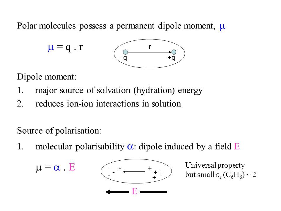 Polar molecules possess a permanent dipole moment,   = q. r Dipole moment: 1.major source of solvation (hydration) energy 2.reduces ion-ion interact