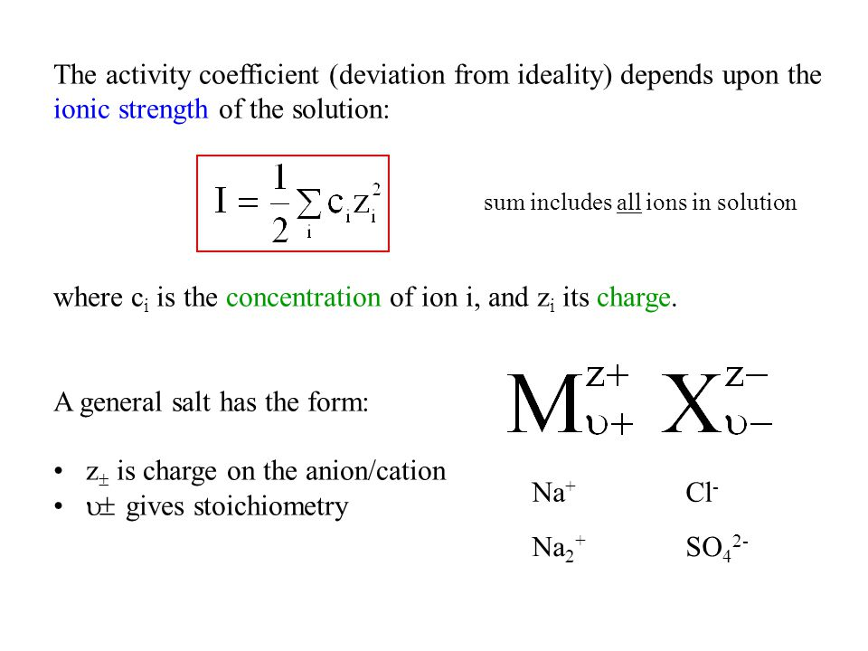 The activity coefficient (deviation from ideality) depends upon the ionic strength of the solution: where c i is the concentration of ion i, and z i i