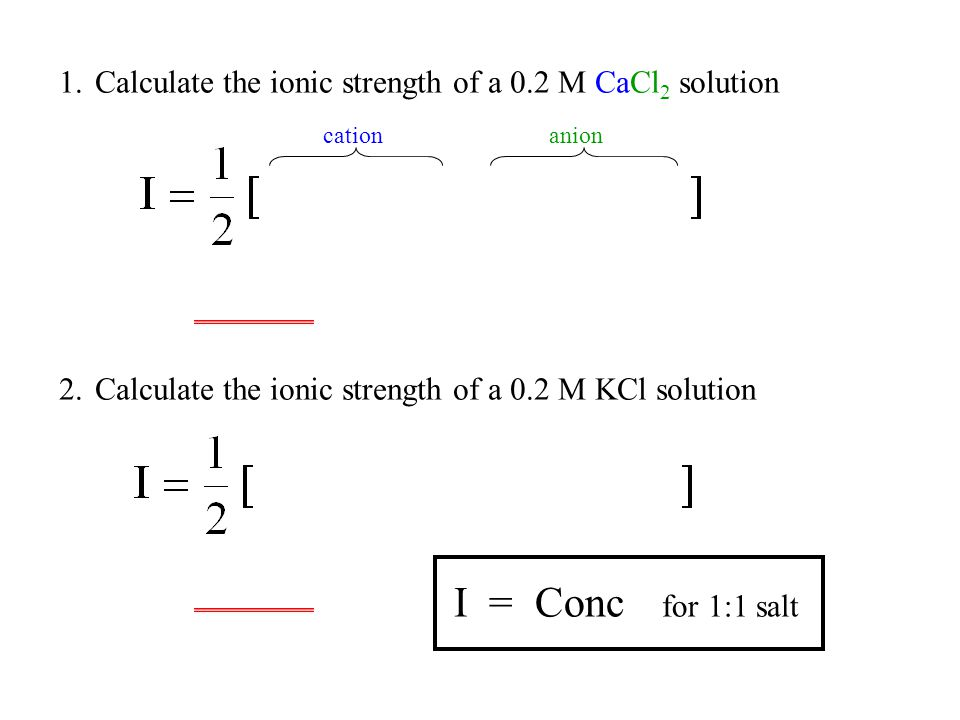 1.Calculate the ionic strength of a 0.2 M CaCl 2 solution 2.Calculate the ionic strength of a 0.2 M KCl solution cationanion I = Conc for 1:1 salt