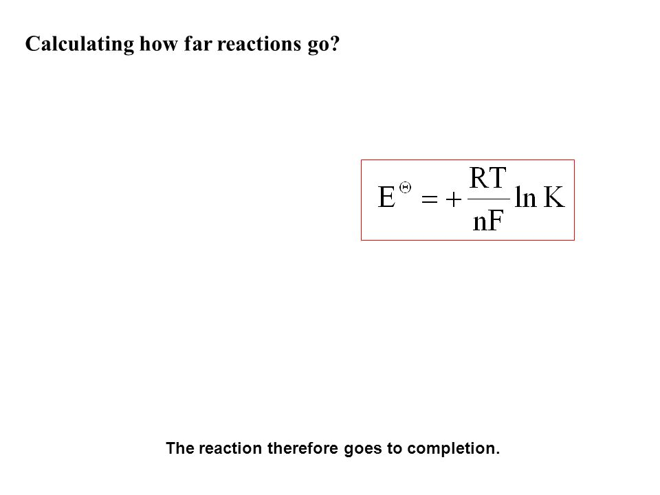 Calculating how far reactions go? Since And We can combine the two equations such that We can therefore determine E Θ values from K and vice versa Con