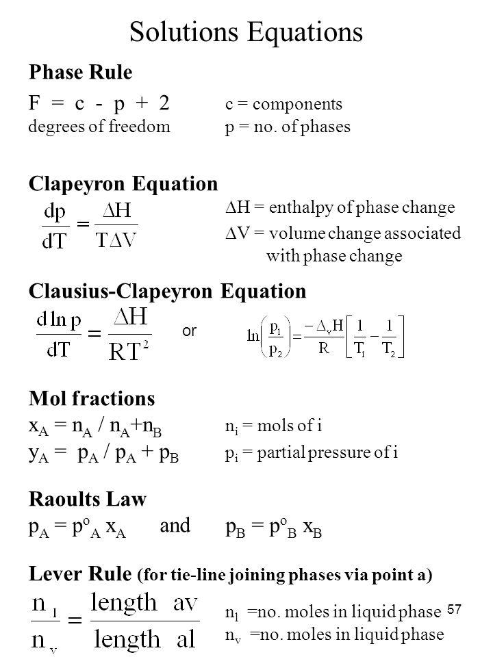 57 Solutions Equations Phase Rule F = c - p + 2 c = components degrees of freedomp = no. of phases Clapeyron Equation  H = enthalpy of phase change 