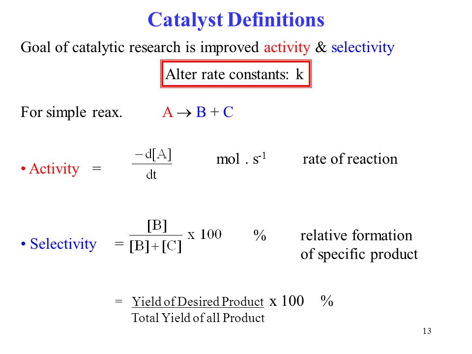 13 Goal of catalytic research is improved activity & selectivity Alter rate constants: k For simple reax.A  B + C Activity = Selectivity = = Yield of