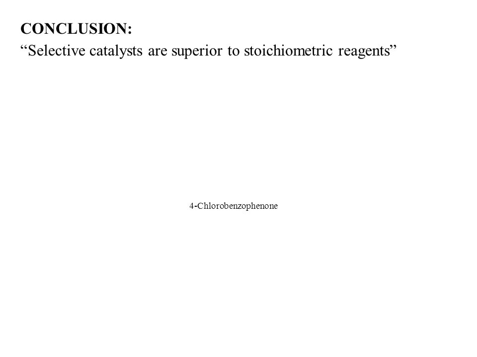 "27 CONCLUSION: ""Selective catalysts are superior to stoichiometric reagents"" Stoichiometric Catalytic 4-Chlorobenzophenone"