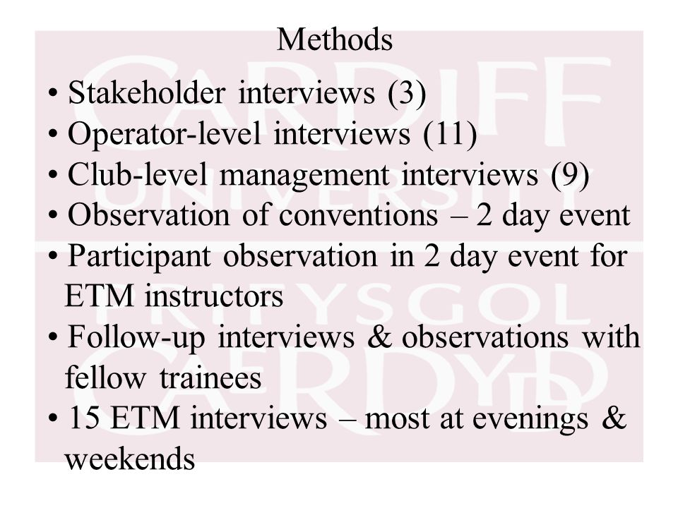 Methods Stakeholder interviews (3) Operator-level interviews (11) Club-level management interviews (9) Observation of conventions – 2 day event Participant observation in 2 day event for ETM instructors Follow-up interviews & observations with fellow trainees 15 ETM interviews – most at evenings & weekends