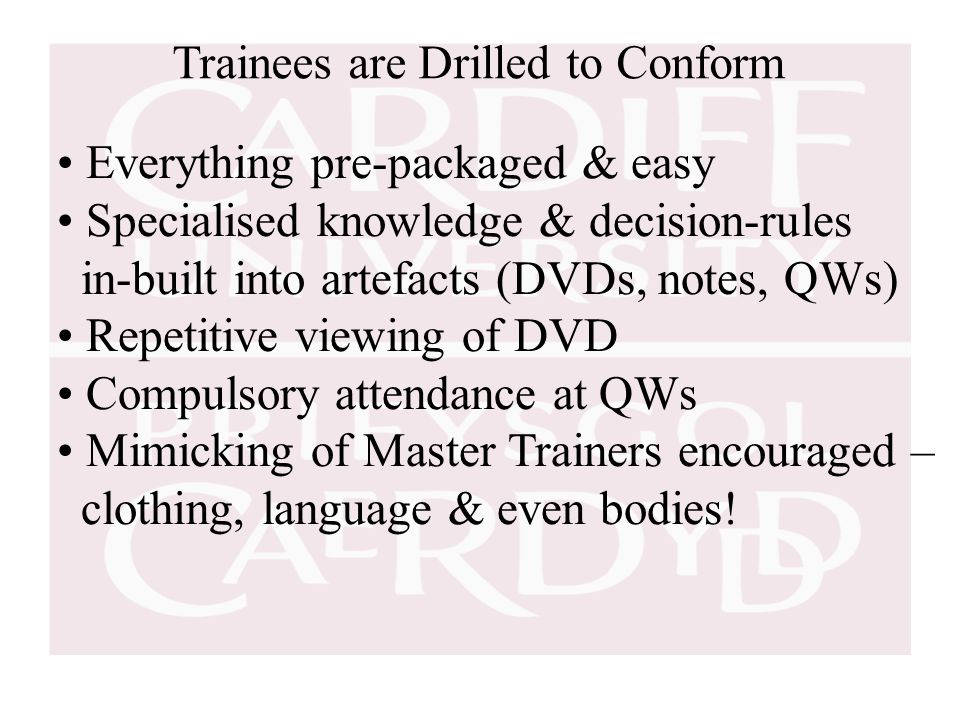 Trainees are Drilled to Conform Everything pre-packaged & easy Specialised knowledge & decision-rules in-built into artefacts (DVDs, notes, QWs) Repetitive viewing of DVD Compulsory attendance at QWs Mimicking of Master Trainers encouraged – clothing, language & even bodies!