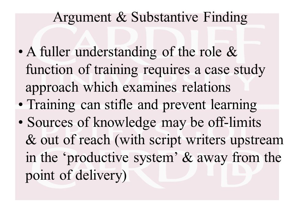 Argument & Substantive Finding A fuller understanding of the role & function of training requires a case study approach which examines relations Training can stifle and prevent learning Sources of knowledge may be off-limits & out of reach (with script writers upstream in the 'productive system' & away from the point of delivery)