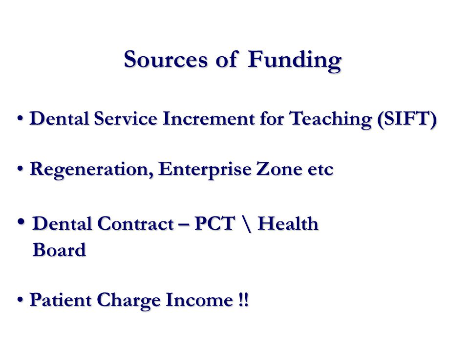 Sources of Funding Dental Service Increment for Teaching (SIFT) Dental Service Increment for Teaching (SIFT) Regeneration, Enterprise Zone etc Regeneration, Enterprise Zone etc Dental Contract – PCT \ Health Dental Contract – PCT \ Health Board Board Patient Charge Income !.