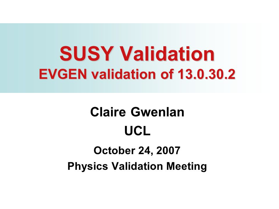 SUSY Validation EVGEN validation of 13.0.30.2 Claire Gwenlan UCL October 24, 2007 Physics Validation Meeting