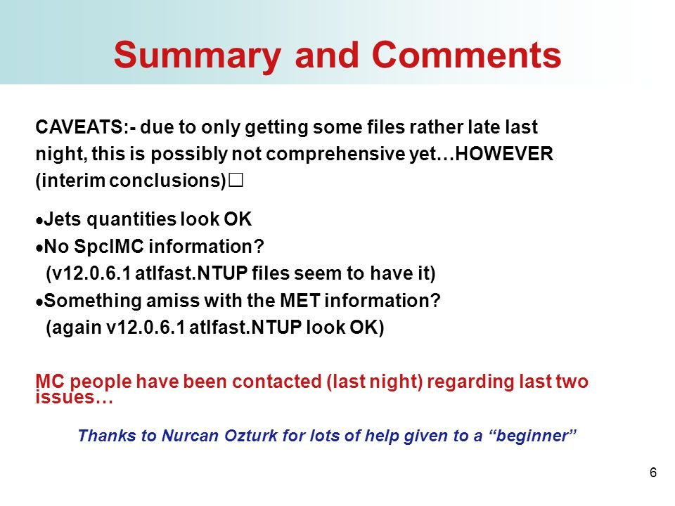 6 Summary and Comments CAVEATS:- due to only getting some files rather late last night, this is possibly not comprehensive yet…HOWEVER (interim conclusions)  Jets quantities look OK  No SpclMC information.