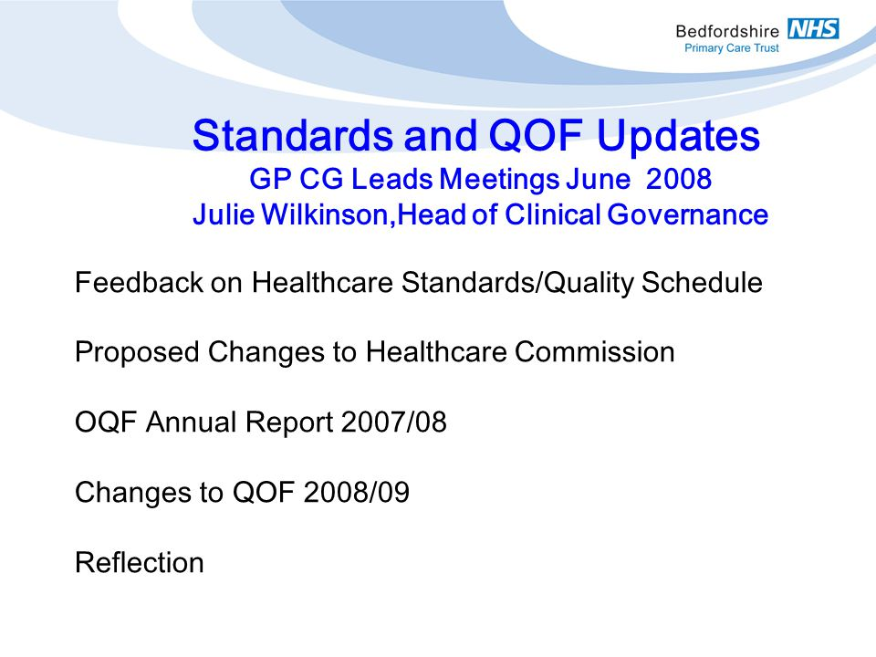 Feedback on Healthcare Standards/Quality Schedule Proposed Changes to Healthcare Commission OQF Annual Report 2007/08 Changes to QOF 2008/09 Reflection Standards and QOF Updates GP CG Leads Meetings June 2008 Julie Wilkinson,Head of Clinical Governance