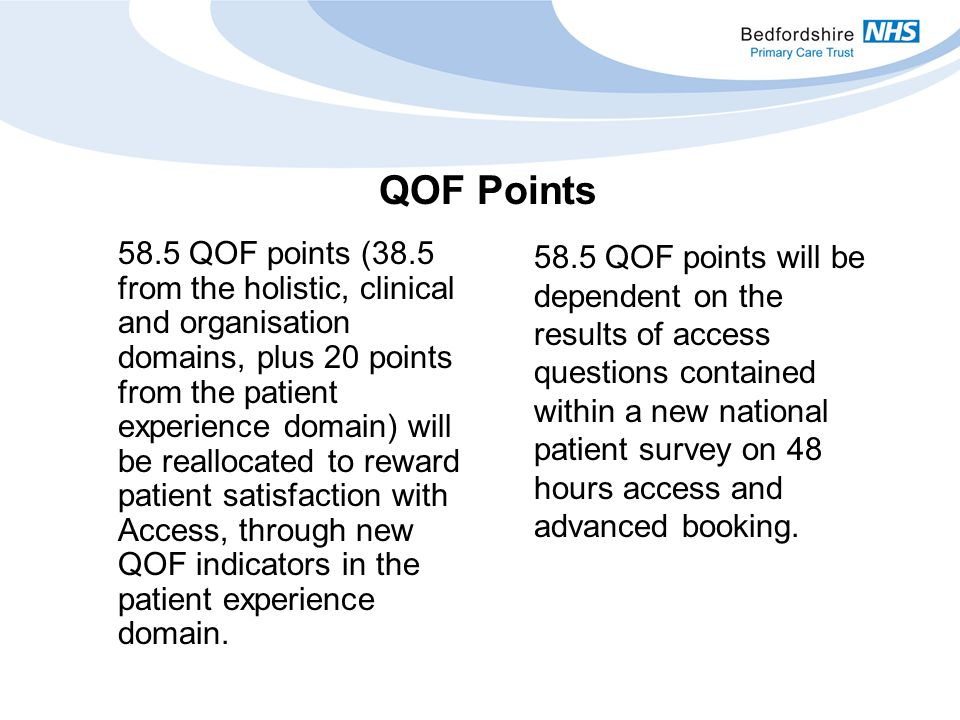 58.5 QOF points (38.5 from the holistic, clinical and organisation domains, plus 20 points from the patient experience domain) will be reallocated to reward patient satisfaction with Access, through new QOF indicators in the patient experience domain.