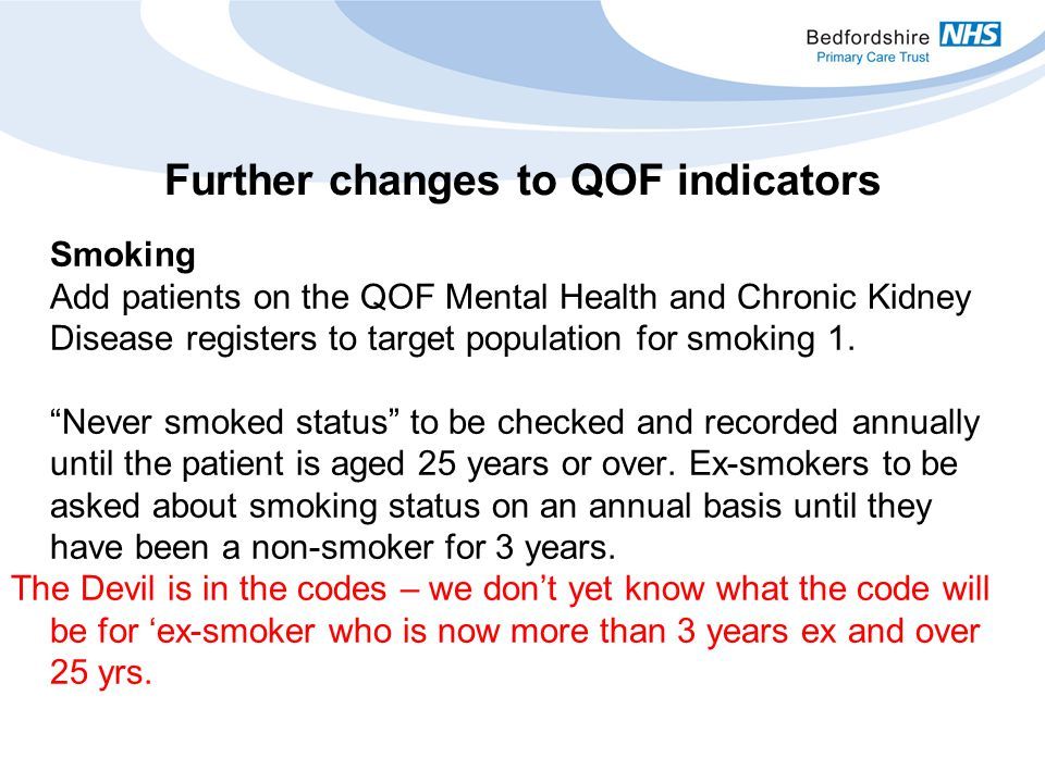 Further changes to QOF indicators Smoking Add patients on the QOF Mental Health and Chronic Kidney Disease registers to target population for smoking 1.