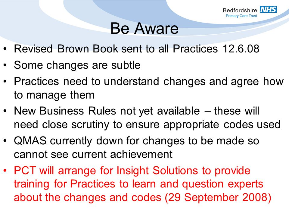 Be Aware Revised Brown Book sent to all Practices Some changes are subtle Practices need to understand changes and agree how to manage them New Business Rules not yet available – these will need close scrutiny to ensure appropriate codes used QMAS currently down for changes to be made so cannot see current achievement PCT will arrange for Insight Solutions to provide training for Practices to learn and question experts about the changes and codes (29 September 2008)