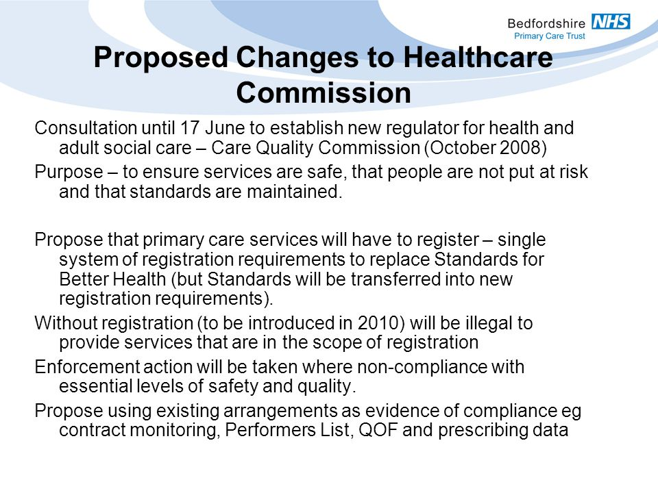 Proposed Changes to Healthcare Commission Consultation until 17 June to establish new regulator for health and adult social care – Care Quality Commission (October 2008) Purpose – to ensure services are safe, that people are not put at risk and that standards are maintained.