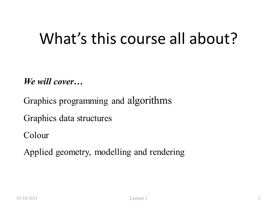 What's this course all about? 05/10/2014 Lecture 1 2 We will cover… Graphics programming and algorithms Graphics data structures Colour Applied geomet