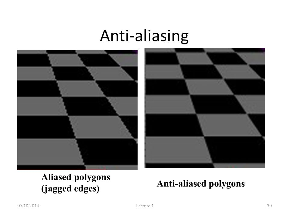 Anti-aliasing 05/10/2014 Lecture 1 30 Aliased polygons (jagged edges) Anti-aliased polygons