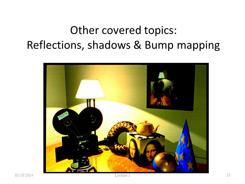 Other covered topics: Reflections, shadows & Bump mapping 05/10/2014 Lecture 1 33