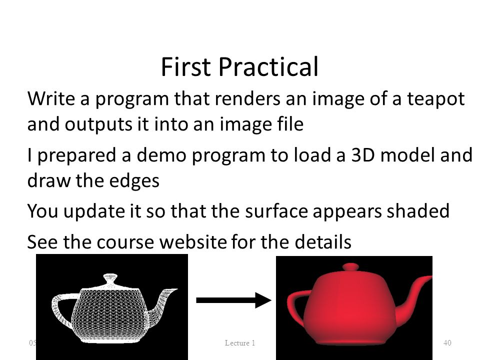 First Practical Write a program that renders an image of a teapot and outputs it into an image file I prepared a demo program to load a 3D model and draw the edges You update it so that the surface appears shaded See the course website for the details 05/10/2014 Lecture 1 40