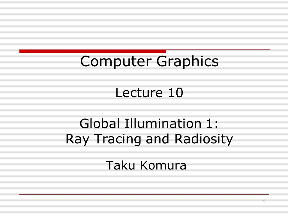 1 05/10/2014 Computer Graphics Lecture 10 Global Illumination 1: Ray Tracing and Radiosity Taku Komura