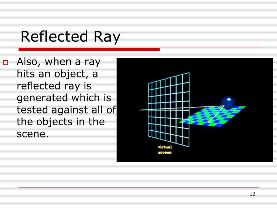 12 05/10/2014 Reflected Ray  Also, when a ray hits an object, a reflected ray is generated which is tested against all of the objects in the scene.