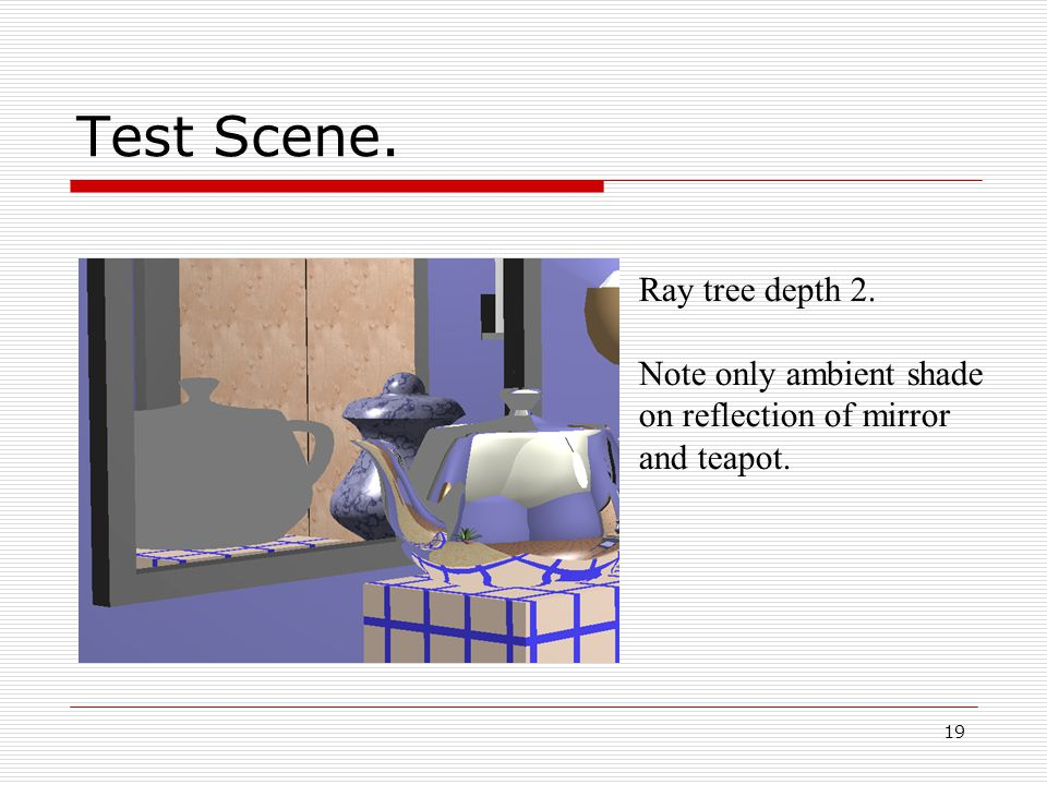 19 05/10/2014 Test Scene. Ray tree depth 2. Note only ambient shade on reflection of mirror and teapot.