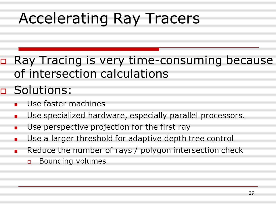 29 05/10/2014 Accelerating Ray Tracers  Ray Tracing is very time-consuming because of intersection calculations  Solutions: Use faster machines Use specialized hardware, especially parallel processors.
