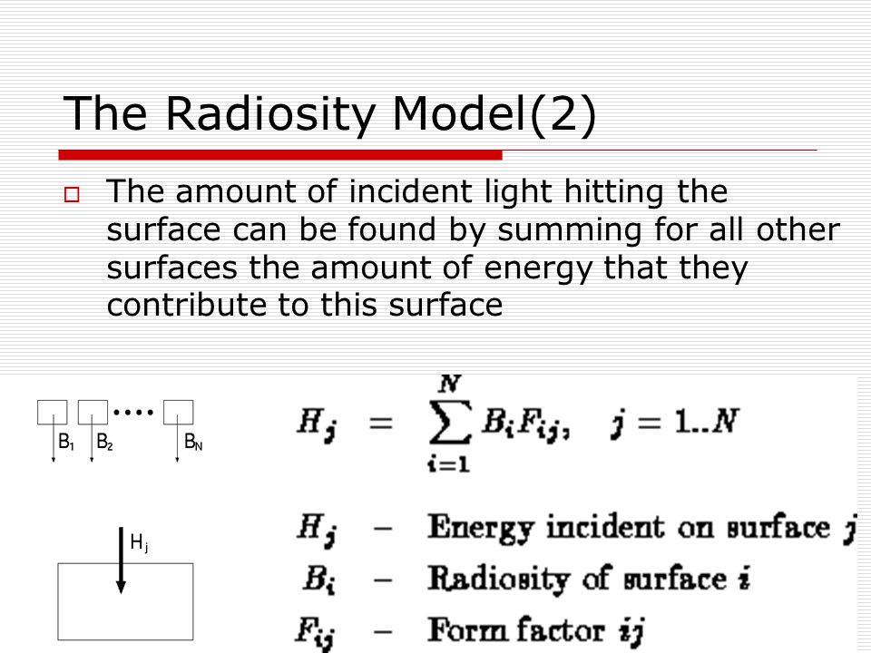 The Radiosity Model(2) ‏  The amount of incident light hitting the surface can be found by summing for all other surfaces the amount of energy that they contribute to this surface