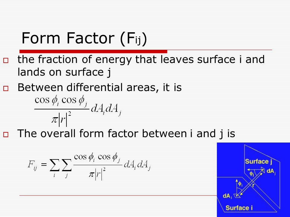 Form Factor (F ij ) ‏  the fraction of energy that leaves surface i and lands on surface j  Between differential areas, it is  The overall form factor between i and j is