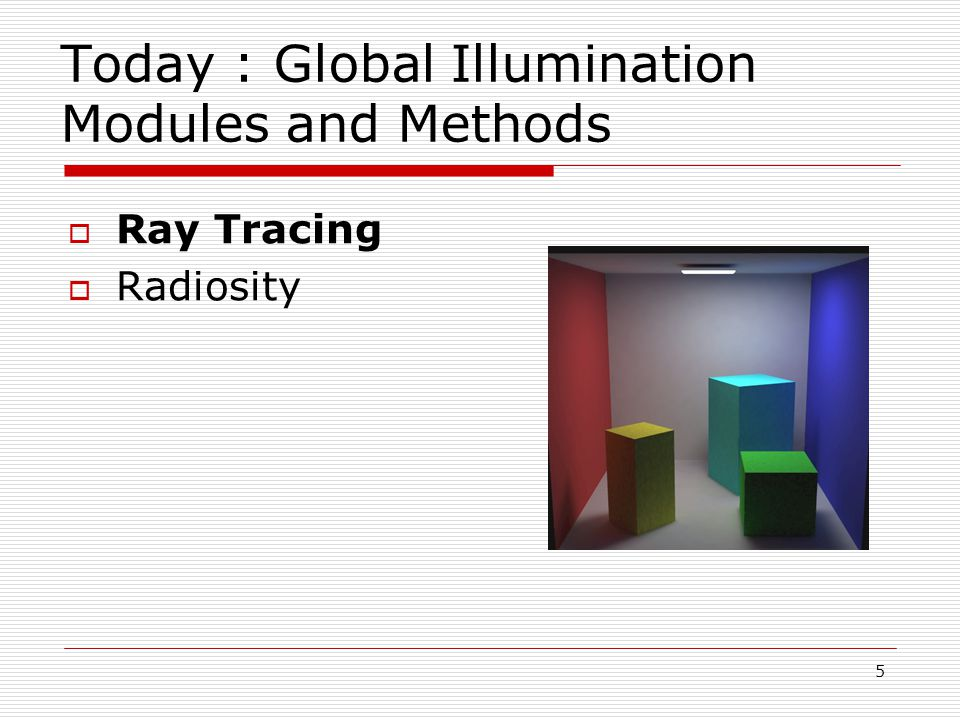 5 Today : Global Illumination Modules and Methods  Ray Tracing  Radiosity