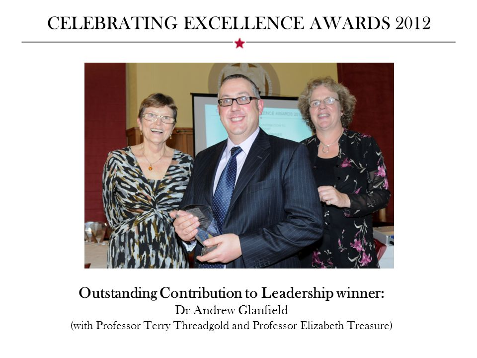 CELEBRATING EXCELLENCE AWARDS 2012 Outstanding Contribution to Leadership winner: Dr Andrew Glanfield (with Professor Terry Threadgold and Professor Elizabeth Treasure)