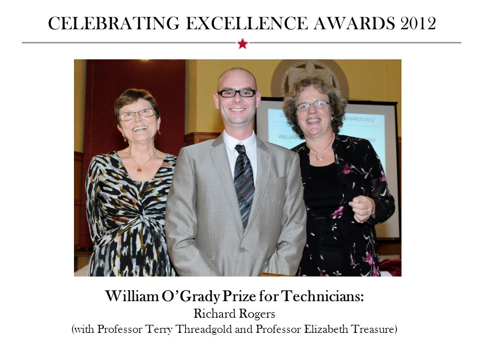 CELEBRATING EXCELLENCE AWARDS 2012 William O'Grady Prize for Technicians: Richard Rogers (with Professor Terry Threadgold and Professor Elizabeth Trea