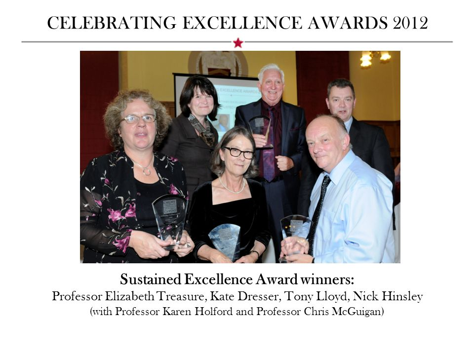 CELEBRATING EXCELLENCE AWARDS 2012 Sustained Excellence Award winners: Professor Elizabeth Treasure, Kate Dresser, Tony Lloyd, Nick Hinsley (with Professor Karen Holford and Professor Chris McGuigan)