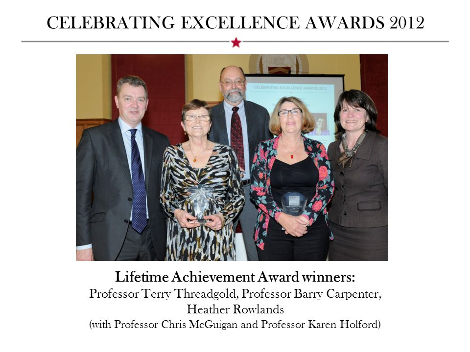 CELEBRATING EXCELLENCE AWARDS 2012 Lifetime Achievement Award winners: Professor Terry Threadgold, Professor Barry Carpenter, Heather Rowlands (with P