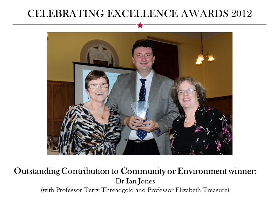 CELEBRATING EXCELLENCE AWARDS 2012 Outstanding Contribution to Community or Environment winner: Dr Ian Jones (with Professor Terry Threadgold and Prof
