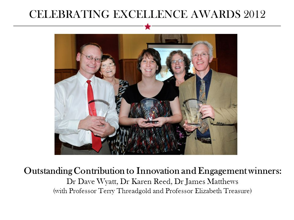 CELEBRATING EXCELLENCE AWARDS 2012 Outstanding Contribution to Innovation and Engagement winners: Dr Dave Wyatt, Dr Karen Reed, Dr James Matthews (with Professor Terry Threadgold and Professor Elizabeth Treasure)