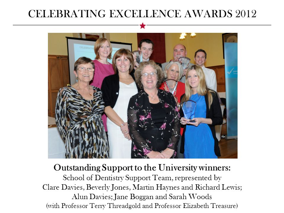 CELEBRATING EXCELLENCE AWARDS 2012 Outstanding Support to the University winners: School of Dentistry Support Team, represented by Clare Davies, Beverly Jones, Martin Haynes and Richard Lewis; Alun Davies; Jane Boggan and Sarah Woods (with Professor Terry Threadgold and Professor Elizabeth Treasure)