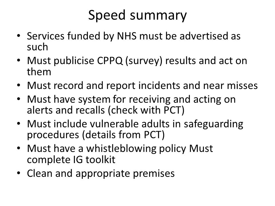 Speed summary Services funded by NHS must be advertised as such Must publicise CPPQ (survey) results and act on them Must record and report incidents and near misses Must have system for receiving and acting on alerts and recalls (check with PCT) Must include vulnerable adults in safeguarding procedures (details from PCT) Must have a whistleblowing policy Must complete IG toolkit Clean and appropriate premises