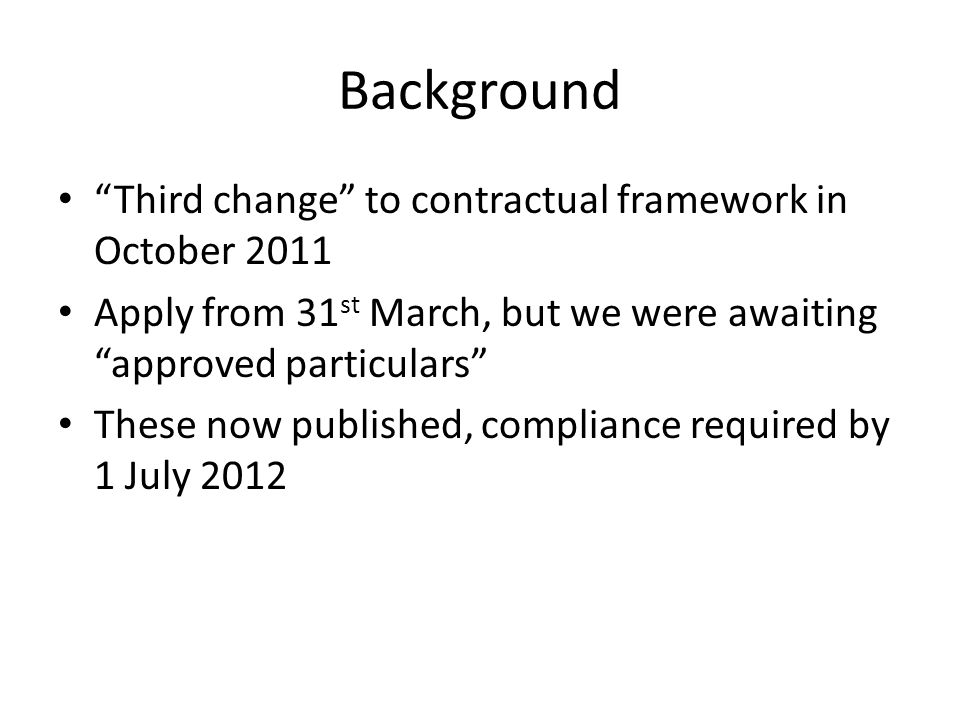 Background Third change to contractual framework in October 2011 Apply from 31 st March, but we were awaiting approved particulars These now published, compliance required by 1 July 2012