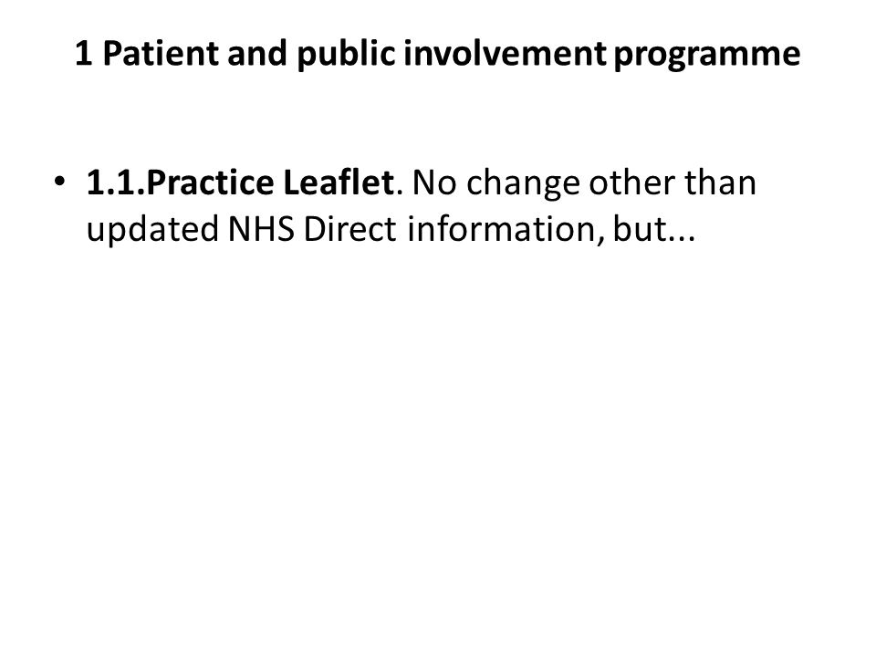 1 Patient and public involvement programme 1.1.Practice Leaflet. No change other than updated NHS Direct information, but...