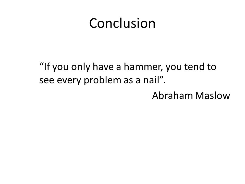 Conclusion If you only have a hammer, you tend to see every problem as a nail . Abraham Maslow