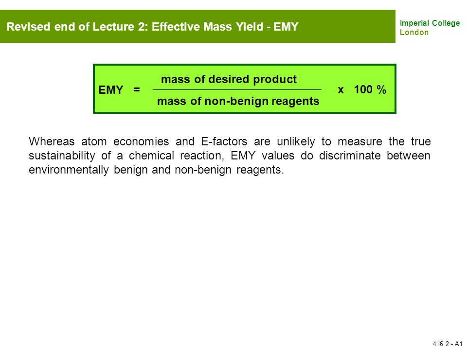 Imperial College London Revised end of Lecture 2: Effective Mass Yield - EMY EMY = mass of desired product mass of non-benign reagents x 100 % Whereas