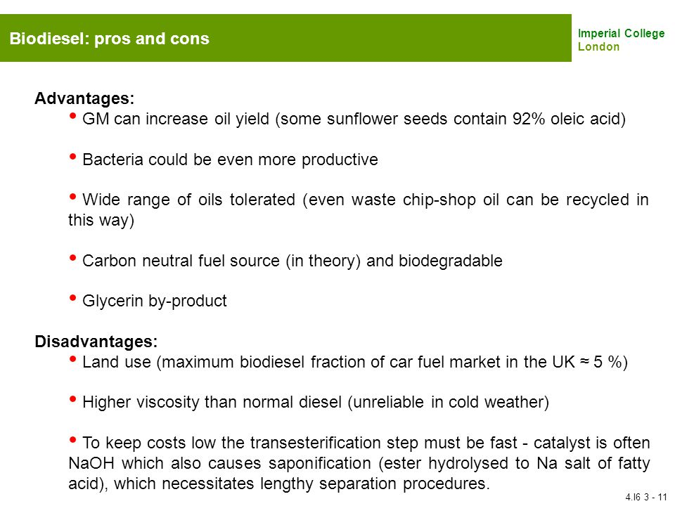 Imperial College London Biodiesel: pros and cons Advantages: GM can increase oil yield (some sunflower seeds contain 92% oleic acid) Bacteria could be