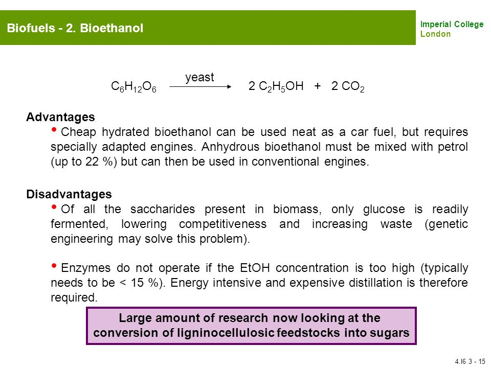 Imperial College London Biofuels - 2. Bioethanol C 6 H 12 O 6 2 C 2 H 5 OH + 2 CO 2 yeast Disadvantages Of all the saccharides present in biomass, onl
