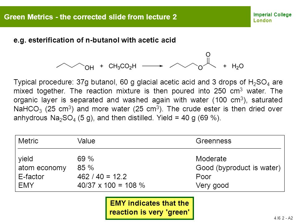 Imperial College London Green Metrics - the corrected slide from lecture 2 e.g. esterification of n-butanol with acetic acid Typical procedure: 37g bu