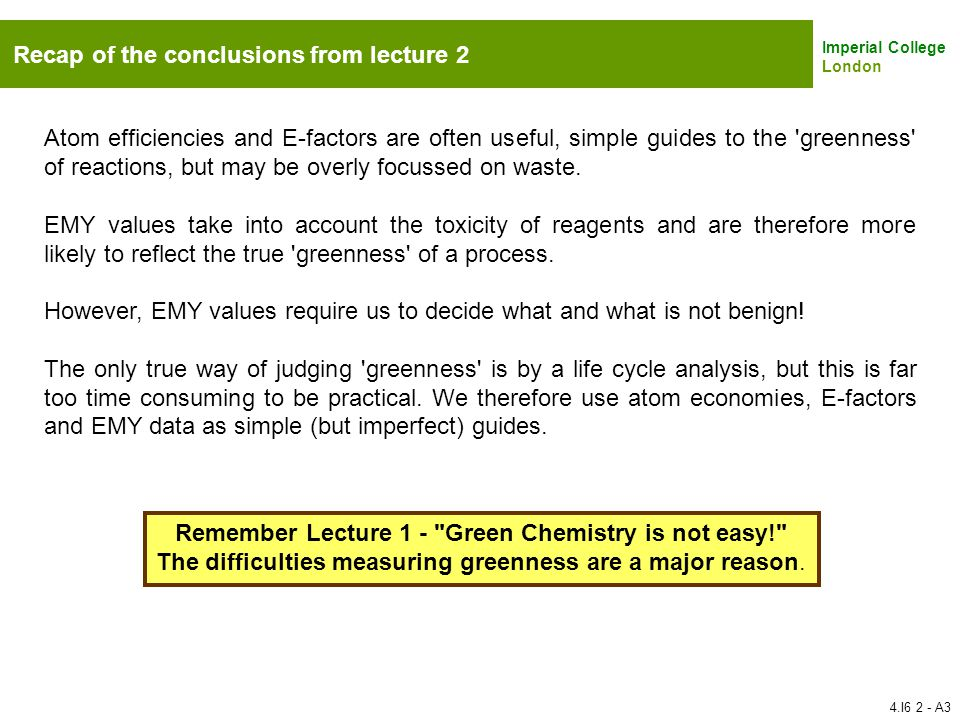Imperial College London Recap of the conclusions from lecture 2 Atom efficiencies and E-factors are often useful, simple guides to the 'greenness' of