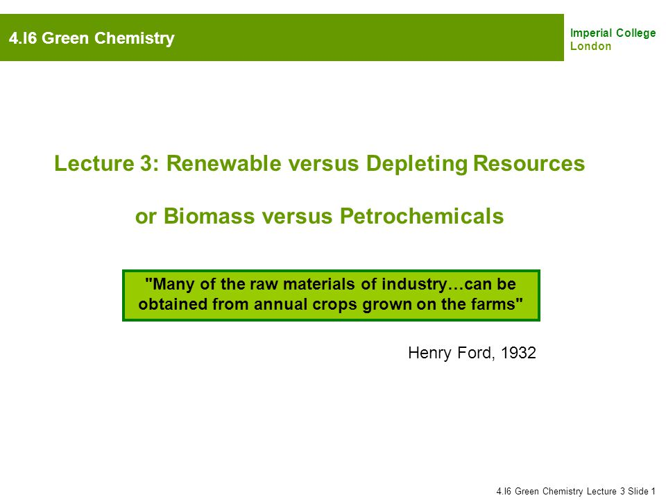 Imperial College London Lecture 3: Renewable versus Depleting Resources or Biomass versus Petrochemicals 4.I6 Green Chemistry Lecture 3 Slide 1 4.I6 G