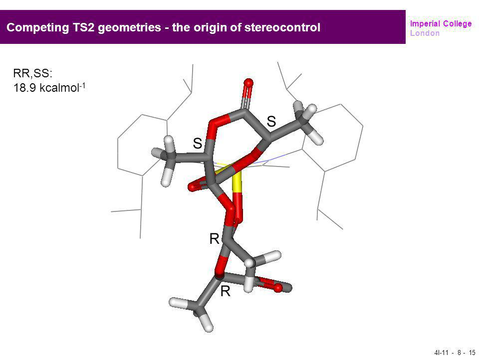 Imperial College London Competing TS2 geometries - the origin of stereocontrol RR,SS: 18.9 kcalmol -1 4I-11 - 8 - 15